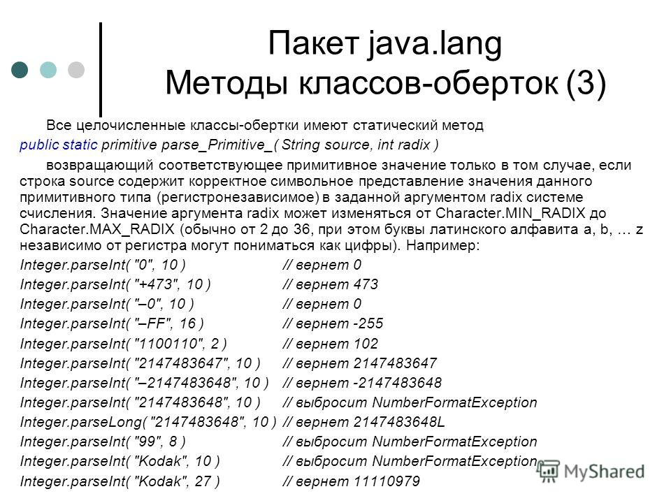 Пакет java.lang Методы классов-оберток (3) Все целочисленные классы-обертки имеют статический метод public static primitive parse_Primitive_( String source, int radix ) возвращающий соответствующее примитивное значение только в том случае, если строк