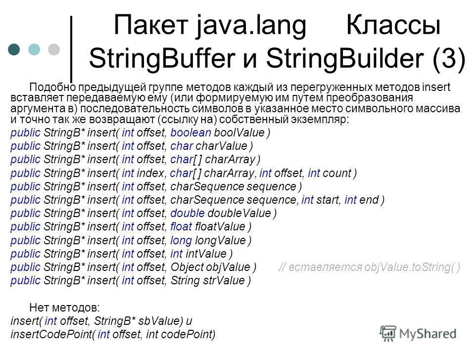Пакет java.lang Классы StringBuffer и StringBuilder (3) Подобно предыдущей группе методов каждый из перегруженных методов insert вставляет передаваемую ему (или формируемую им путем преобразования аргумента в) последовательность символов в указанное