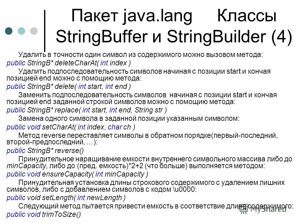 Пакет java.lang Классы StringBuffer и StringBuilder (4) Удалить в точности один символ из содержимого можно вызовом метода: public StringB* deleteCharAt( int index ) Удалить подпоследовательность символов начиная с позиции start и кончая позицией end