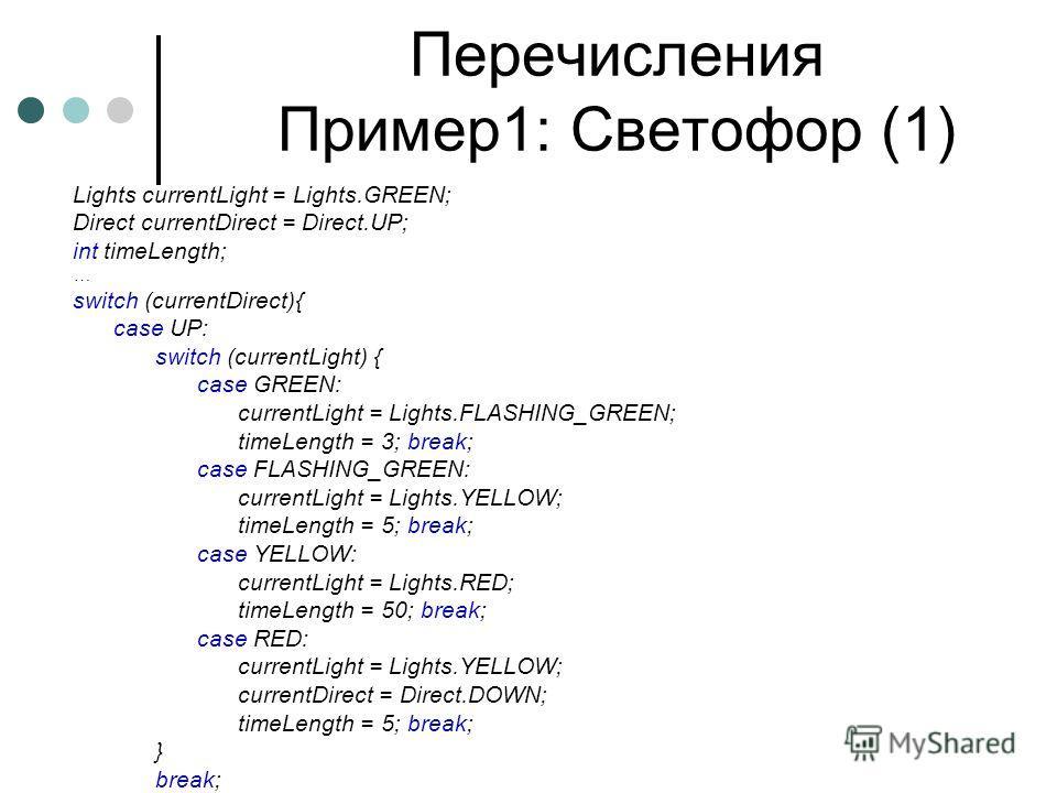 Перечисления Пример1: Светофор (1) Lights currentLight = Lights.GREEN; Direct currentDirect = Direct.UP; int timeLength; … switch (currentDirect){ case UP: switch (currentLight) { case GREEN: currentLight = Lights.FLASHING_GREEN; timeLength = 3; brea