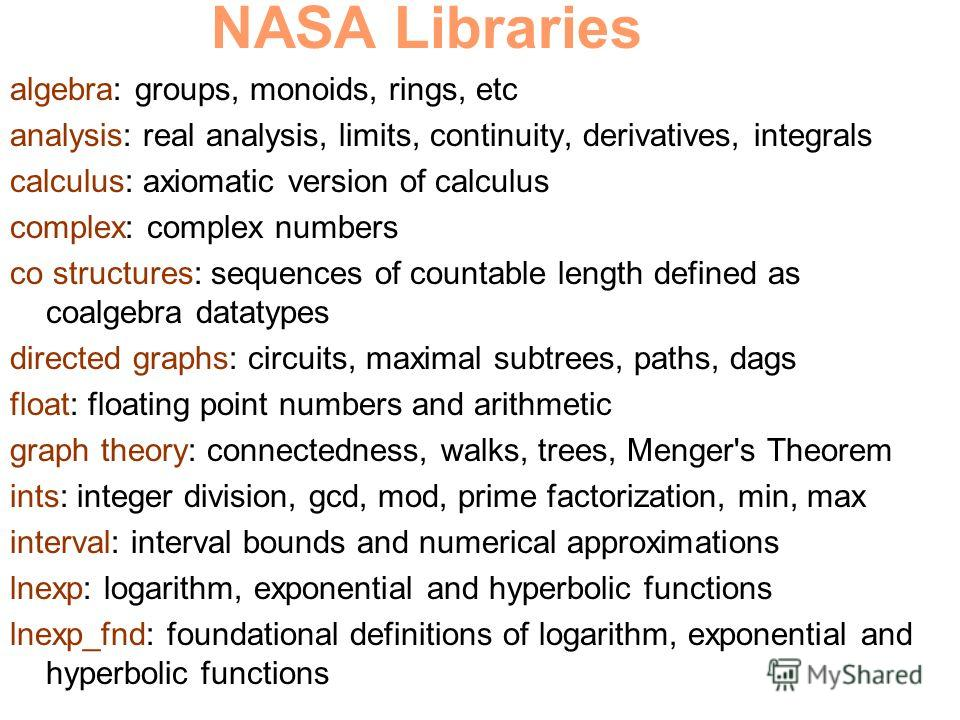 NASA Libraries algebra: groups, monoids, rings, etc analysis: real analysis, limits, continuity, derivatives, integrals calculus: axiomatic version of calculus complex: complex numbers co structures: sequences of countable length defined as coalgebra