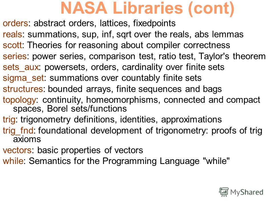 NASA Libraries (cont) orders: abstract orders, lattices, fixedpoints reals: summations, sup, inf, sqrt over the reals, abs lemmas scott: Theories for reasoning about compiler correctness series: power series, comparison test, ratio test, Taylor's the