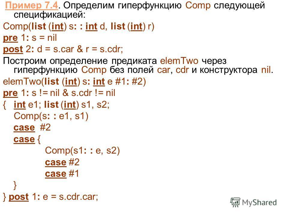 Пример 7.4. Определим гиперфункцию Comp следующей спецификацией: Comp(list (int) s: : int d, list (int) r) pre 1: s = nil post 2: d = s.car & r = s.cdr; Построим определение предиката elemTwo через гиперфункцию Comp без полей car, cdr и конструктора