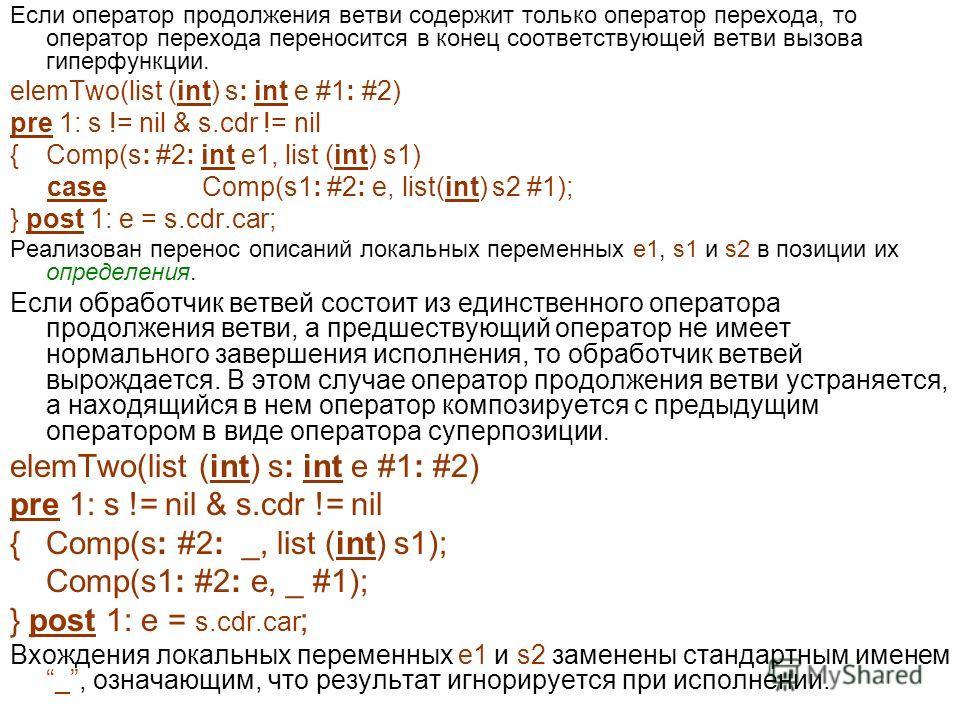 Если оператор продолжения ветви содержит только оператор перехода, то оператор перехода переносится в конец соответствующей ветви вызова гиперфункции. elemTwo(list (int) s: int e #1: #2) pre 1: s != nil & s.cdr != nil {Comp(s: #2: int e1, list (int)