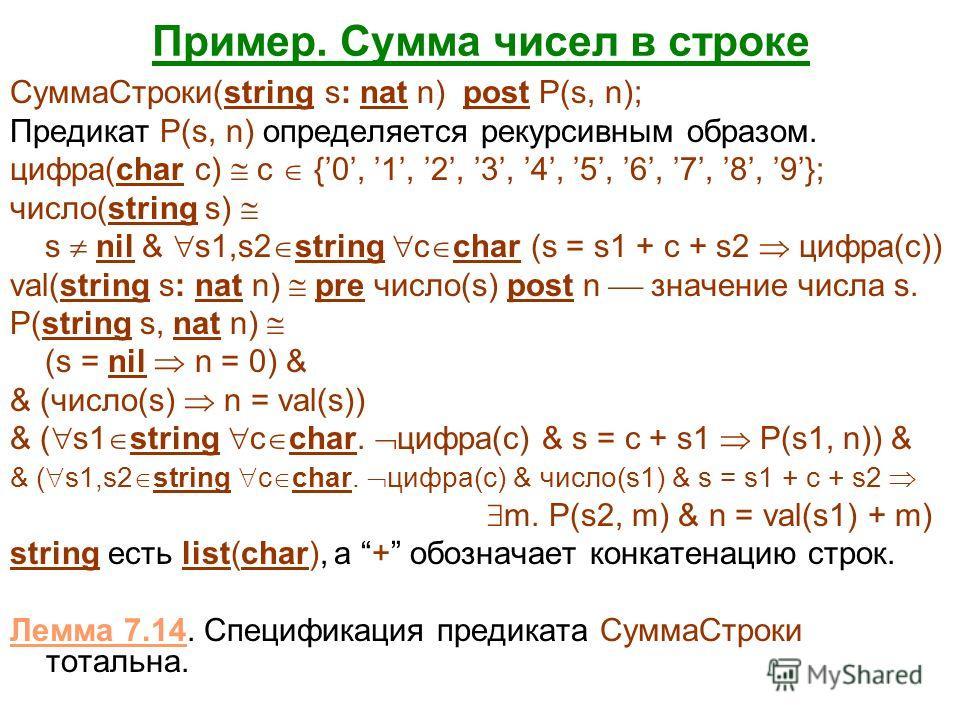 Пример. Сумма чисел в строке СуммаСтроки(string s: nat n) post P(s, n); Предикат P(s, n) определяется рекурсивным образом. цифра(char c) c {0, 1, 2, 3, 4, 5, 6, 7, 8, 9}; число(string s) s nil & s1,s2 string c char (s = s1 + c + s2 цифра(c)) val(stri
