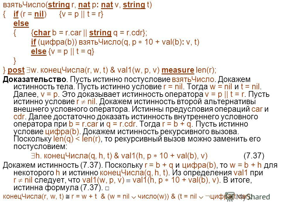 взятьЧисло(string r, nat p: nat v, string t) { if (r = nil) {v = p || t = r} else {{char b = r.car || string q = r.cdr}; if (цифра(b)) взятьЧисло(q, p 10 + val(b): v, t) else {v = p || t = q} } } post w. конецЧисла(r, w, t) & val1(w, p, v) measure le
