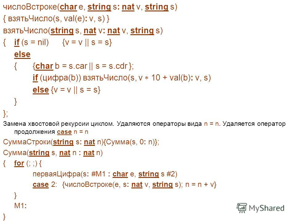 числоВстроке(char e, string s: nat v, string s) { взятьЧисло(s, val(e): v, s) } взятьЧисло(string s, nat v: nat v, string s) { if (s = nil) {v = v || s = s} else {{char b = s.car || s = s.cdr }; if (цифра(b)) взятьЧисло(s, v 10 + val(b): v, s) else {