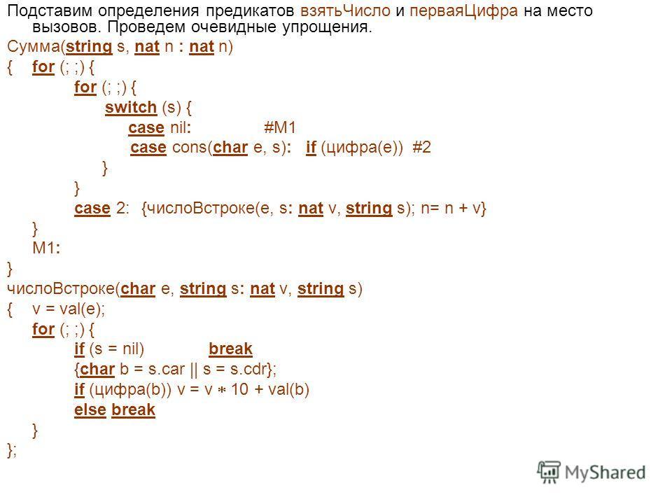 Подставим определения предикатов взятьЧисло и перваяЦифра на место вызовов. Проведем очевидные упрощения. Сумма(string s, nat n : nat n) {for (; ;) { for (; ;) { switch (s) { case nil: #M1 case cons(char e, s): if (цифра(e)) #2 } case 2:{числоВстроке