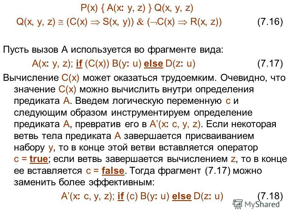 P(x) { A(x: y, z) } Q(x, y, z) Q(x, y, z) (C(x) S(x, y)) ( C(x) R(x, z)) (7.16) Пусть вызов A используется во фрагменте вида: A(x: y, z); if (C(x)) B(y: u) else D(z: u) (7.17) Вычисление C(x) может оказаться трудоемким. Очевидно, что значение C(x) мо