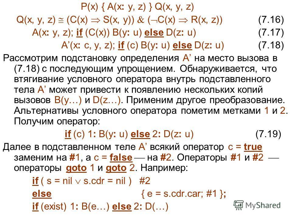 P(x) { A(x: y, z) } Q(x, y, z) Q(x, y, z) (C(x) S(x, y)) ( C(x) R(x, z)) (7.16) A(x: y, z); if (C(x)) B(y: u) else D(z: u) (7.17) A(x: c, y, z); if (c) B(y: u) else D(z: u) (7.18) Рассмотрим подстановку определения A на место вызова в (7.18) с послед