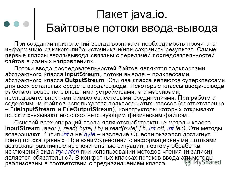Пакет java.io. Байтовые потоки ввода-вывода При создании приложений всегда возникает необходимость прочитать информацию из какого-либо источника и/или сохранить результат. Самые первые классы ввода/вывода связаны с передачей последовательностей байто