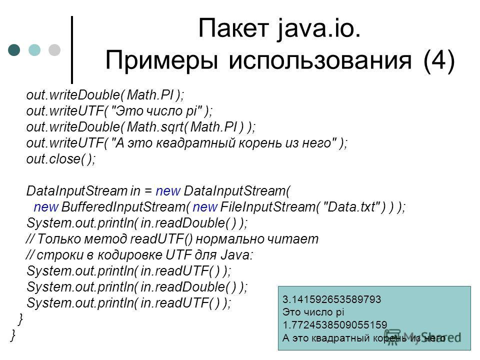 Пакет java.io. Примеры использования (4) out.writeDouble( Math.PI ); out.writeUTF(