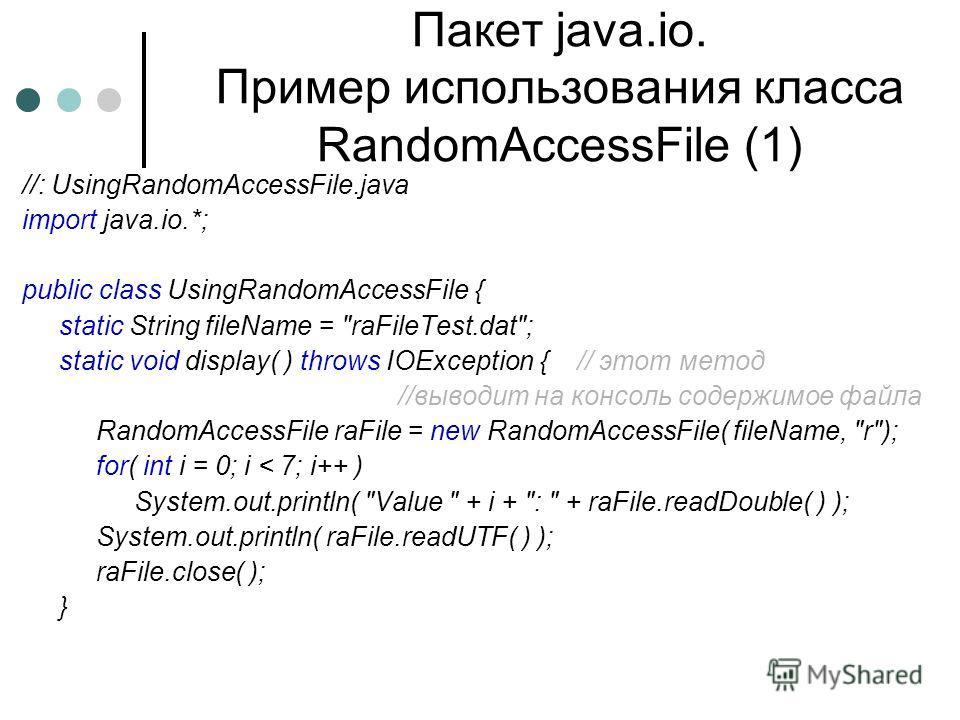 Пакет java.io. Пример использования класса RandomAccessFile (1) //: UsingRandomAccessFile.java import java.io.*; public class UsingRandomAccessFile { static String fileName =