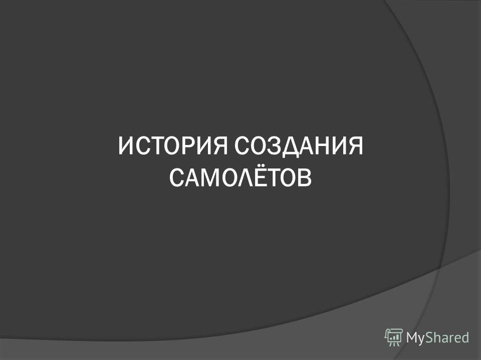 ИСТОРИЯ СОЗДАНИЯ САМОЛЁТОВ