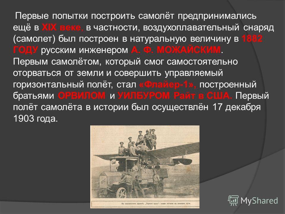 Первые попытки построить самолёт предпринимались ещё в XIX веке, в частности, воздухоплавательный снаряд (самолет) был построен в натуральную величину в 1882 ГОДУ русским инженером А. Ф. МОЖАЙСКИМ. Первым самолётом, который смог самостоятельно оторва