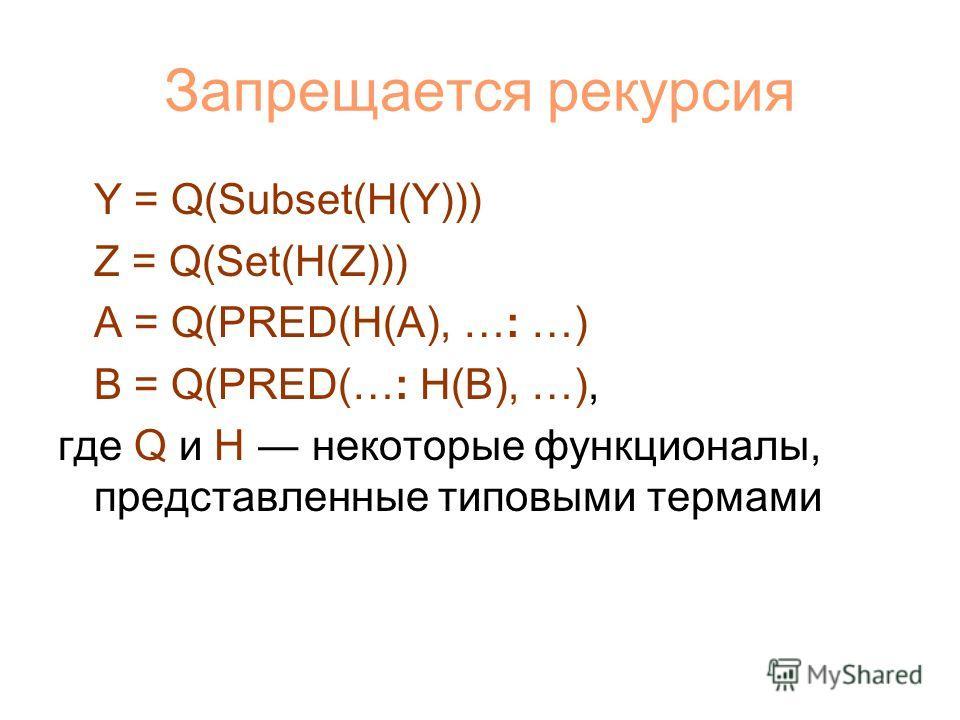 Запрещается рекурсия Y = Q(Subset(H(Y))) Z = Q(Set(H(Z))) A = Q(PRED(H(A), …: …) B = Q(PRED(…: H(B), …), где Q и H некоторые функционалы, представленные типовыми термами