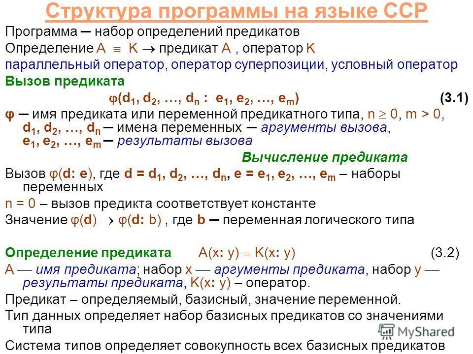 Структура программы на языке CCP Программа набор определений предикатов Определение A K предикат A, оператор K параллельный оператор, оператор суперпозиции, условный оператор Вызов предиката (d 1, d 2, …, d n : e 1, e 2, …, e m )(3.1) φ имя предиката