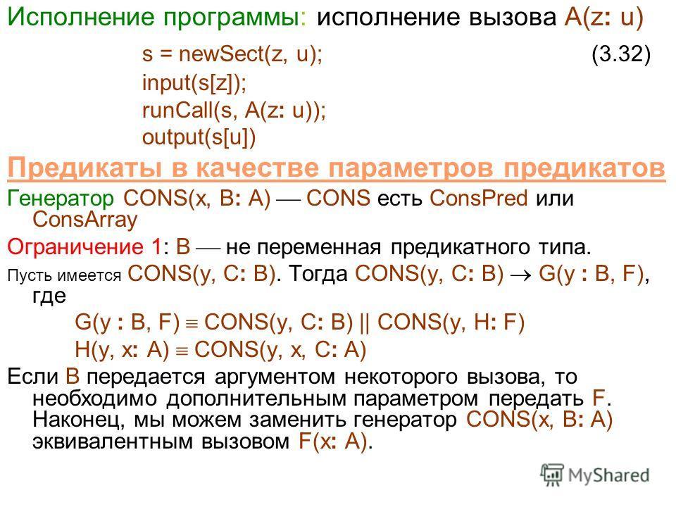 Исполнение программы: исполнение вызова A(z: u) s = newSect(z, u); (3.32) input(s[z]); runCall(s, A(z: u)); output(s[u]) Предикаты в качестве параметров предикатов Генератор CONS(x, B: A) CONS есть ConsPred или ConsArray Ограничение 1: B не переменна