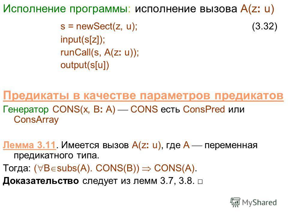 Исполнение программы: исполнение вызова A(z: u) s = newSect(z, u); (3.32) input(s[z]); runCall(s, A(z: u)); output(s[u]) Предикаты в качестве параметров предикатов Генератор CONS(x, B: A) CONS есть ConsPred или ConsArray Лемма 3.11. Имеется вызов A(z