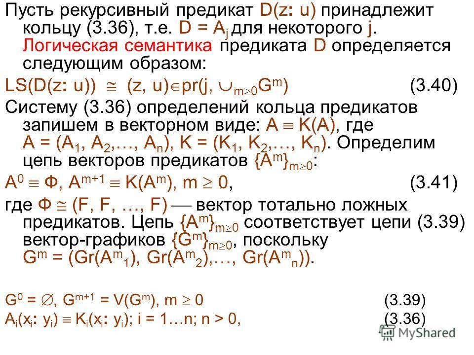 Пусть рекурсивный предикат D(z: u) принадлежит кольцу (3.36), т.е. D = A j для некоторого j. Логическая семантика предиката D определяется следующим образом: LS(D(z: u)) (z, u) pr(j, m 0 G m ) (3.40) Систему (3.36) определений кольца предикатов запиш