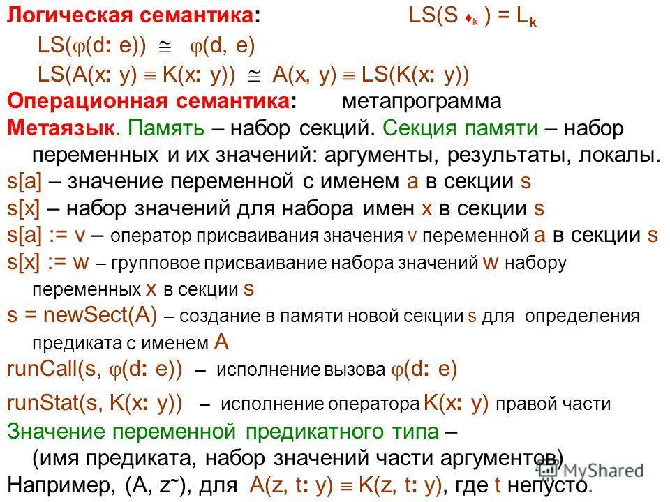 Логическая семантика: LS(S k ) = L k LS( (d: e)) (d, e) LS(A(x: y) K(x: y)) A(x, y) LS(K(x: y)) Операционная семантика: метапрограмма Метаязык. Память – набор секций. Секция памяти – набор переменных и их значений: аргументы, результаты, локалы. s[a]