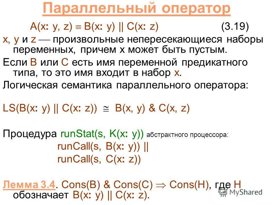 Параллельный оператор A(x: y, z) B(x: y) || C(x: z)(3.19) x, y и z произвольные непересекающиеся наборы переменных, причем x может быть пустым. Если B или C есть имя переменной предикатного типа, то это имя входит в набор x. Логическая семантика пара