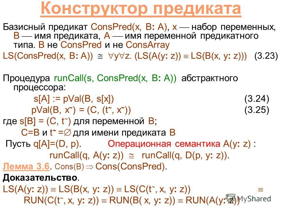 Конструктор предиката Базисный предикат ConsPred(x, B: A), x набор переменных, B имя предиката, A имя переменной предикатного типа. B не ConsPred и не ConsArray LS(ConsPred(x, B: A)) y z. (LS(A(y: z)) LS(B(x, y: z))) (3.23) Процедура runCall(s, ConsP