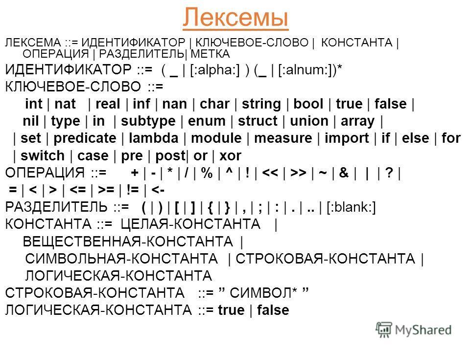 Лексемы ЛЕКСЕМА ::= ИДЕНТИФИКАТОР | КЛЮЧЕВОЕ-СЛОВО | КОНСТАНТА | ОПЕРАЦИЯ | РАЗДЕЛИТЕЛЬ| МЕТКА ИДЕНТИФИКАТОР ::= ( _ | [:alpha:] ) (_ | [:alnum:])* КЛЮЧЕВОЕ-СЛОВО ::= int | nat | real | inf | nan | char | string | bool | true | false | nil | type | i