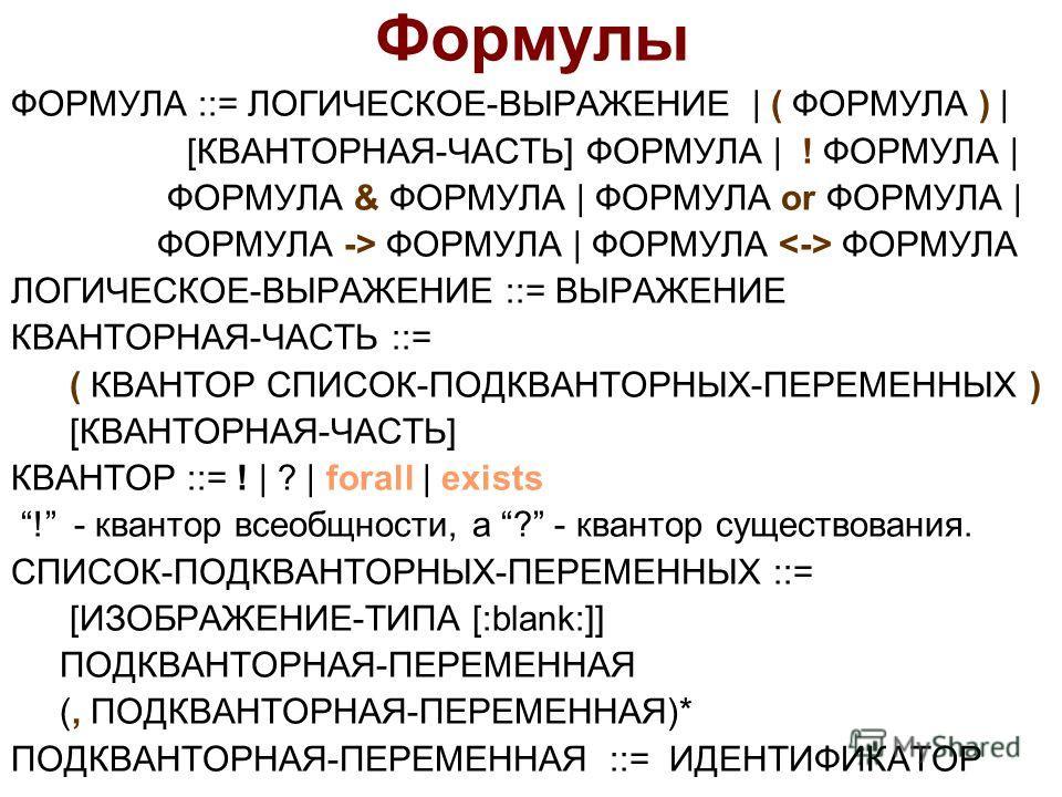 Формулы ФОРМУЛА ::= ЛОГИЧЕСКОЕ-ВЫРАЖЕНИЕ | ( ФОРМУЛА ) | [КВАНТОРНАЯ-ЧАСТЬ] ФОРМУЛА | ! ФОРМУЛА | ФОРМУЛА & ФОРМУЛА | ФОРМУЛА or ФОРМУЛА | ФОРМУЛА -> ФОРМУЛА | ФОРМУЛА ФОРМУЛА ЛОГИЧЕСКОЕ-ВЫРАЖЕНИЕ ::= ВЫРАЖЕНИЕ КВАНТОРНАЯ-ЧАСТЬ ::= ( КВАНТОР СПИСОК-П