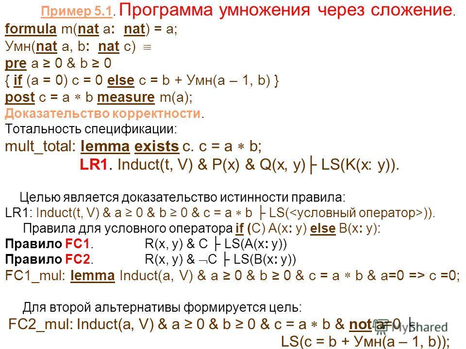 Пример 5.1. Программа умножения через сложение. formula m(nat a: nat) = a; Умн(nat a, b: nat c) pre a 0 & b 0 { if (a = 0) c = 0 else c = b + Умн(a – 1, b) } post c = a b measure m(a); Доказательство корректности. Тотальность спецификации: mult_total