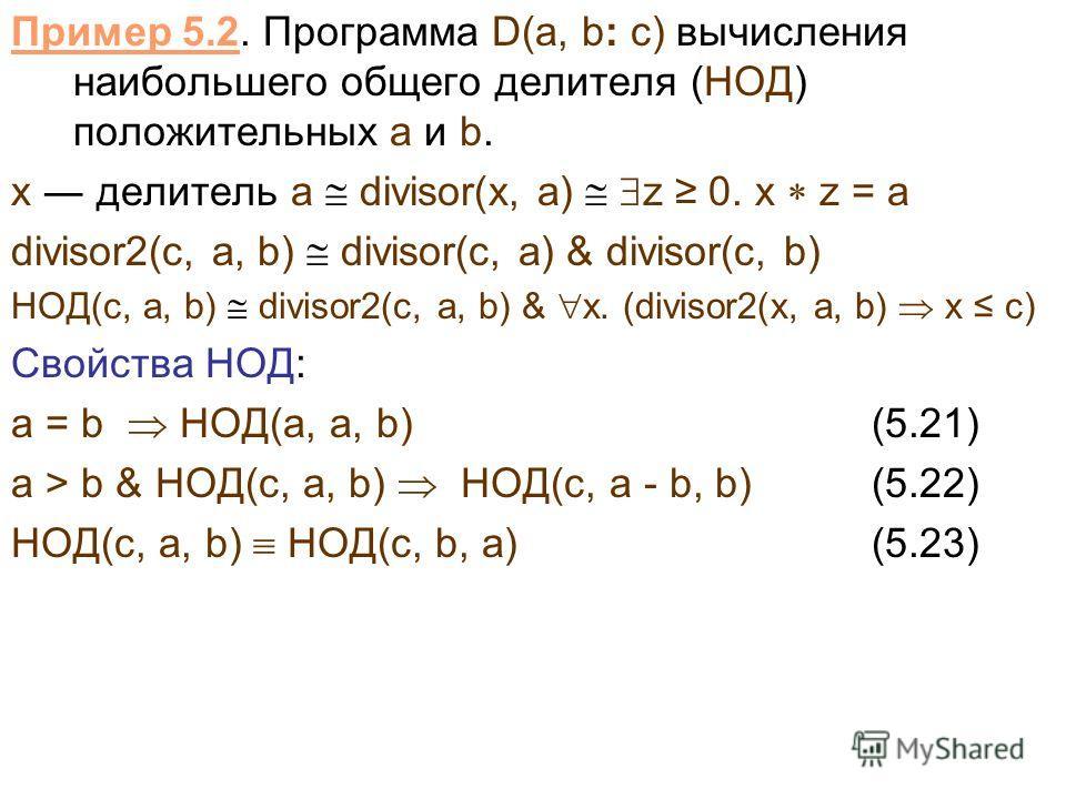 Пример 5.2. Программа D(a, b: c) вычисления наибольшего общего делителя (НОД) положительных a и b. x делитель a divisor(x, a) z 0. x z = a divisor2(с, a, b) divisor(с, a) & divisor(с, b) НОД(c, a, b) divisor2(с, a, b) & x. (divisor2(x, a, b) x c) Сво
