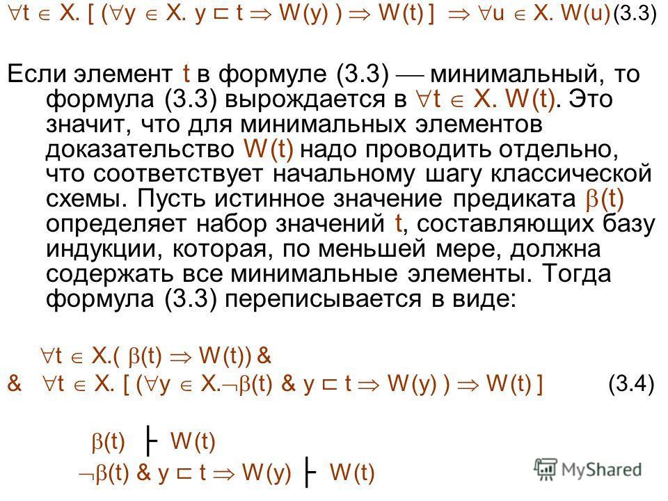 Если элемент t в формуле (3.3) минимальный, то формула (3.3) вырождается в t X. W(t). Это значит, что для минимальных элементов доказательство W(t) надо проводить отдельно, что соответствует начальному шагу классической схемы. Пусть истинное значение