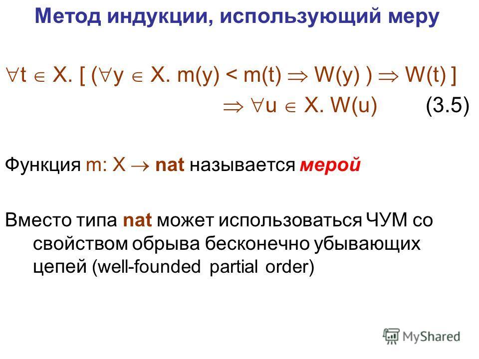 Метод индукции, использующий меру t X. [ ( y X. m(y) < m(t) W(y) ) W(t) ] u X. W(u) (3.5) Функция m: X nat называется мерой Вместо типа nat может использоваться ЧУМ со свойством обрыва бесконечно убывающих цепей (well-founded partial order)