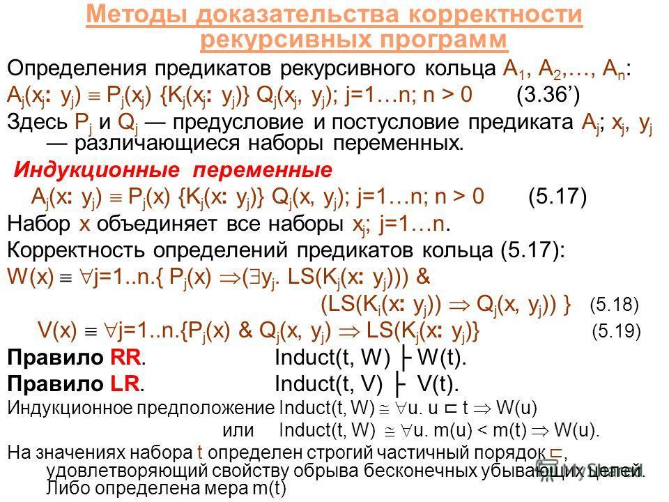 Методы доказательства корректности рекурсивных программ Определения предикатов рекурсивного кольца A 1, A 2,…, A n : A j (x j : y j ) P j (x j ) {K j (x j : y j )} Q j (x j, y j ); j=1…n; n > 0 (3.36) Здесь P j и Q j предусловие и постусловие предика
