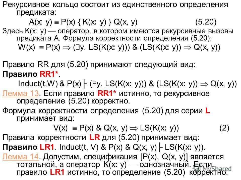 Рекурсивное кольцо состоит из единственного определения предиката: A(x: y) P(x) { K(x: y) } Q(x, y)(5.20) Здесь K(x: y) оператор, в котором имеются рекурсивные вызовы предиката A. Формула корректности определения (5.20): W(x) P(x) ( y. LS(K(x: y))) &