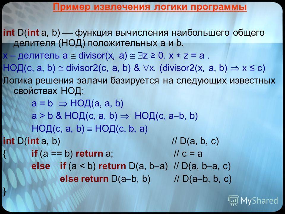 Пример извлечения логики программы int D(int a, b) функция вычисления наибольшего общего делителя (НОД) положительных a и b. x – делитель a divisor(x, a) z 0. x z = a. НОД(c, a, b) divisor2(с, a, b) & x. (divisor2(x, a, b) x c) Логика решения залачи