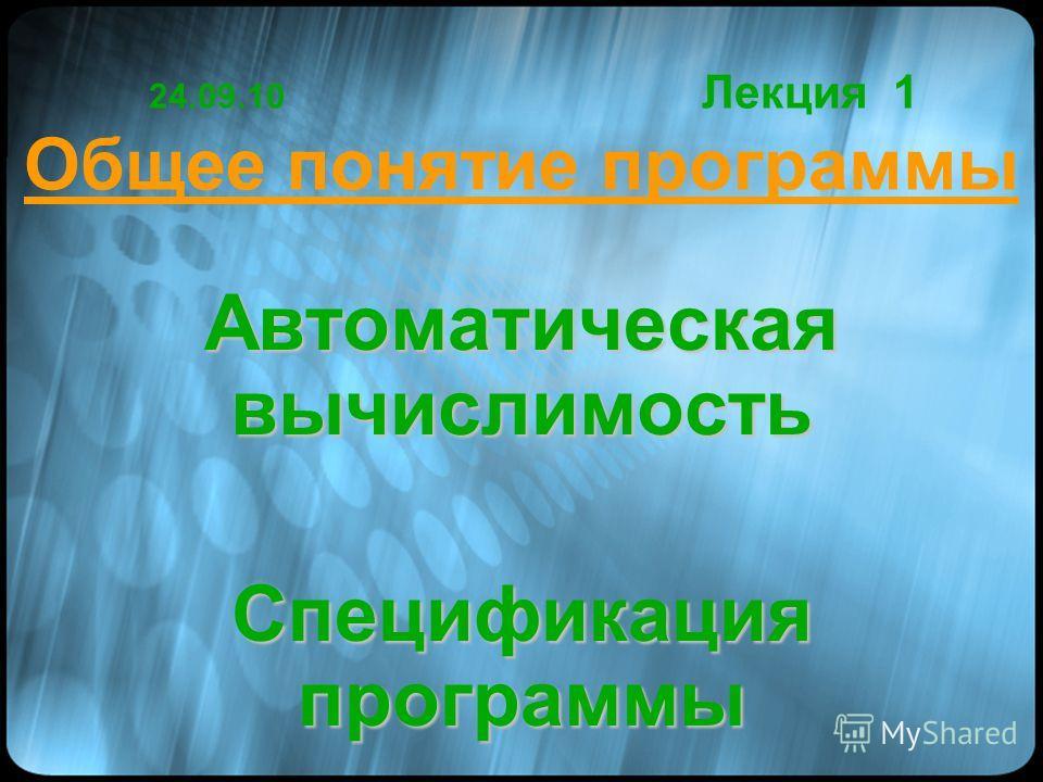 24.09.10 Лекция 1 Общее понятие программы Автоматическая вычислимость Спецификация программы