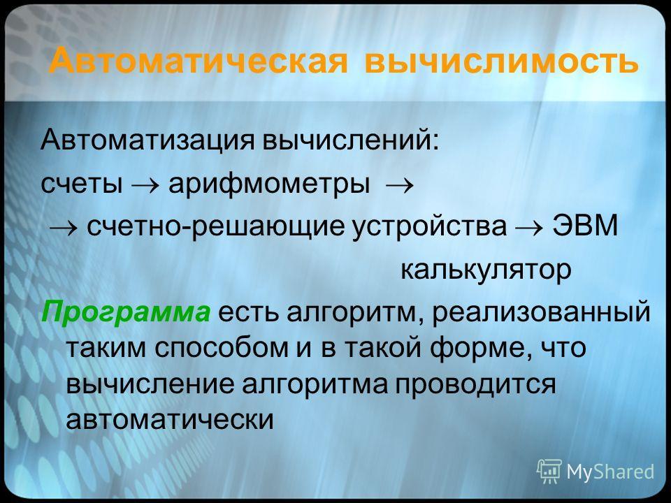Автоматическая вычислимость Автоматизация вычислений: счеты арифмометры счетно-решающие устройства ЭВМ калькулятор Программа есть алгоритм, реализованный таким способом и в такой форме, что вычисление алгоритма проводится автоматически