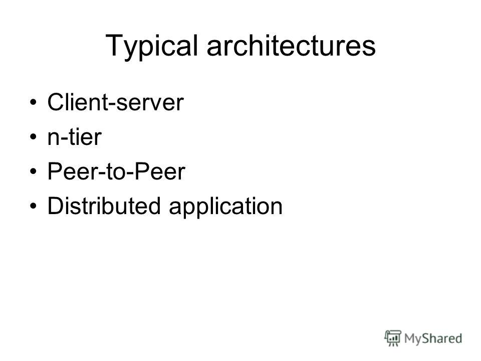 Typical architectures Client-server n-tier Peer-to-Peer Distributed application