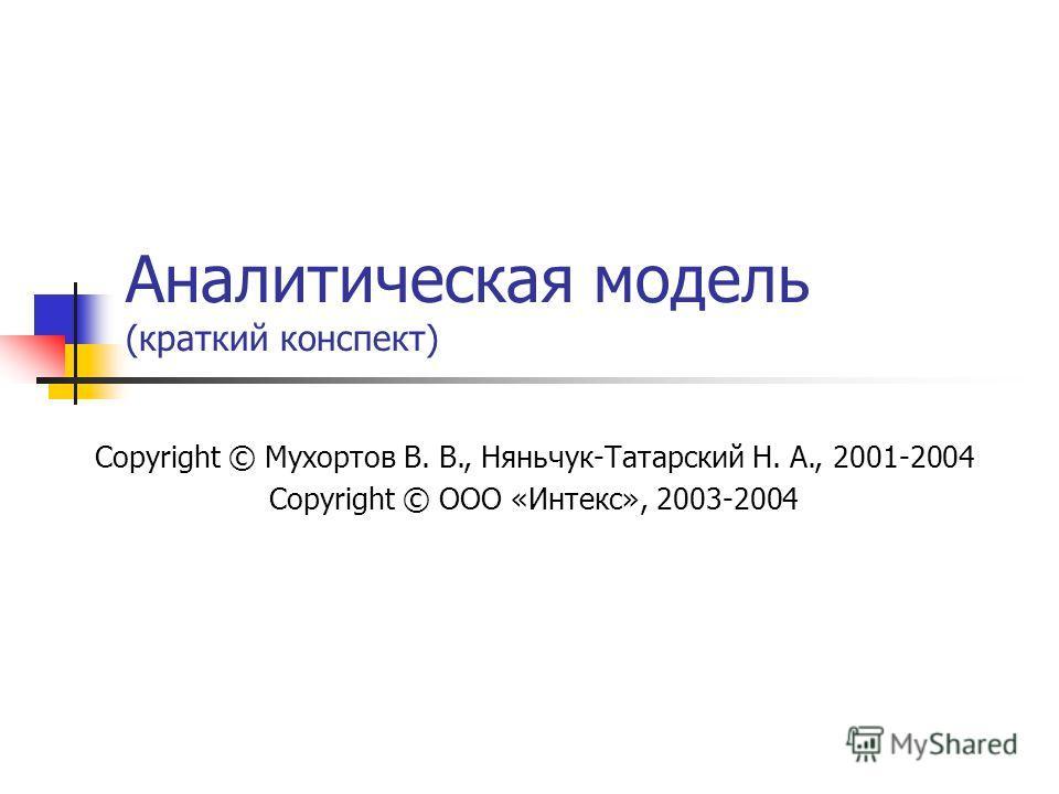 Аналитическая модель (краткий конспект) Copyright © Мухортов В. В., Няньчук-Татарский Н. А., 2001-2004 Copyright © ООО «Интекс», 2003-2004