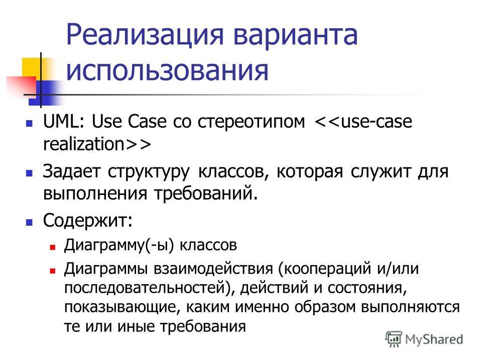 Реализация варианта использования UML: Use Case со стереотипом > Задает структуру классов, которая служит для выполнения требований. Содержит: Диаграмму(-ы) классов Диаграммы взаимодействия (коопераций и/или последовательностей), действий и состояния