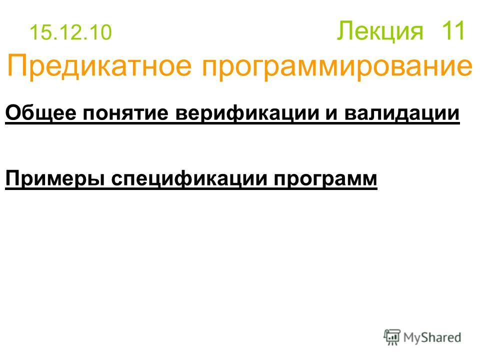 Общее понятие верификации и валидации Примеры спецификации программ 15.12.10 Лекция 11 Предикатное программирование