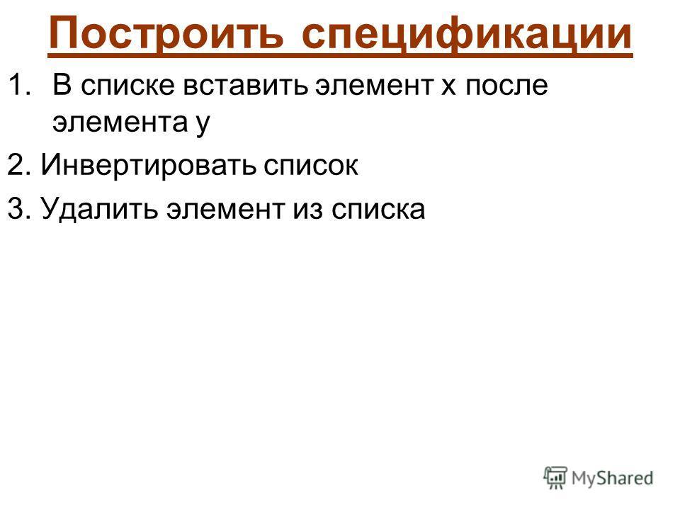 Построить спецификации 1.В списке вставить элемент x после элемента y 2. Инвертировать список 3. Удалить элемент из списка