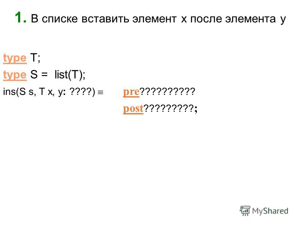 1. В списке вставить элемент x после элемента y type T; type S = list(T); ins(S s, T x, y: ????) pre ?????????? post ????????? ;