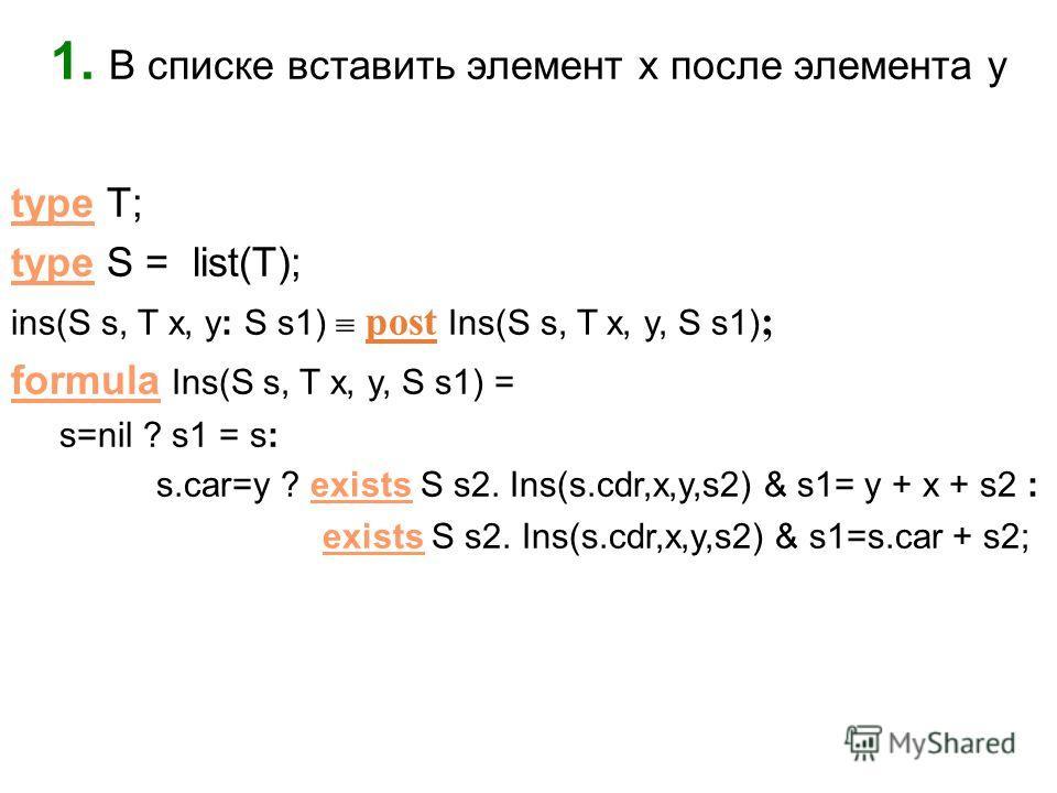 1. В списке вставить элемент x после элемента y type T; type S = list(T); ins(S s, T x, y: S s1) post Ins(S s, T x, y, S s1) ; formula Ins(S s, T x, y, S s1) = s=nil ? s1 = s: s.car=y ? exists S s2. Ins(s.cdr,x,y,s2) & s1= y + x + s2 : exists S s2. I
