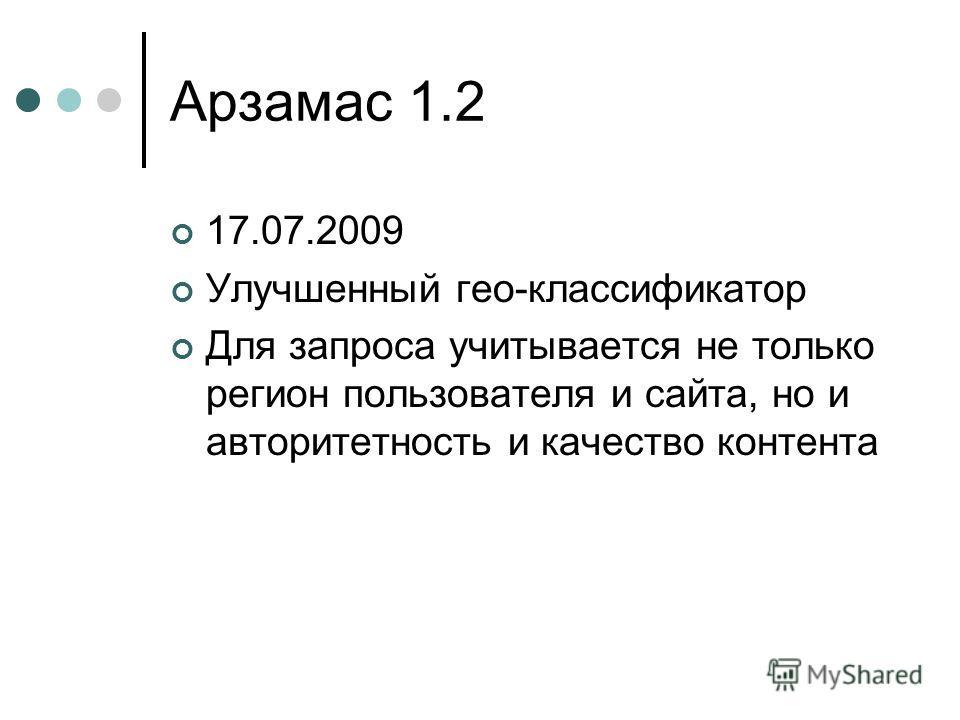 Арзамас 1.2 17.07.2009 Улучшенный гео-классификатор Для запроса учитывается не только регион пользователя и сайта, но и авторитетность и качество контента