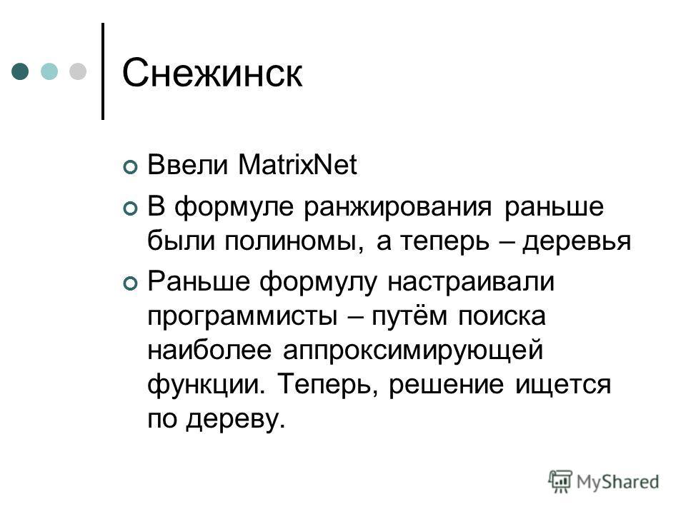 Снежинск Ввели MatrixNet В формуле ранжирования раньше были полиномы, а теперь – деревья Раньше формулу настраивали программисты – путём поиска наиболее аппроксимирующей функции. Теперь, решение ищется по дереву.