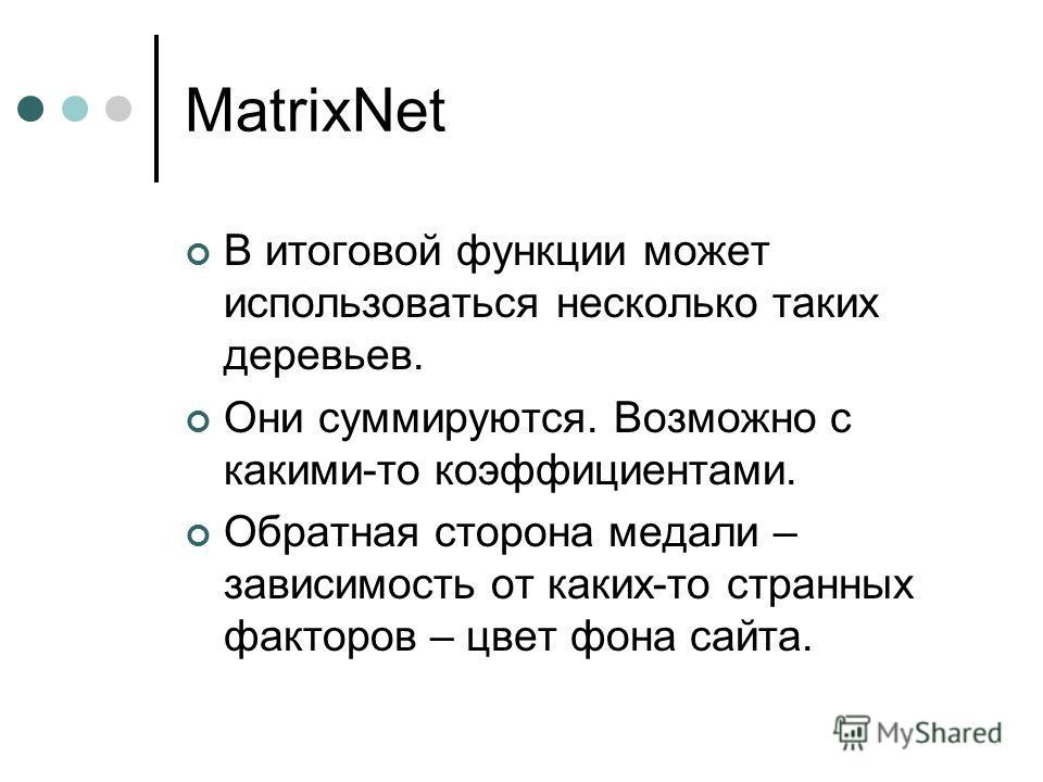 MatrixNet В итоговой функции может использоваться несколько таких деревьев. Они суммируются. Возможно с какими-то коэффициентами. Обратная сторона медали – зависимость от каких-то странных факторов – цвет фона сайта.