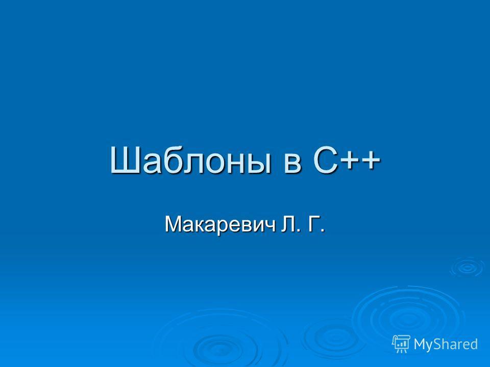 Шаблоны в С++ Макаревич Л. Г.