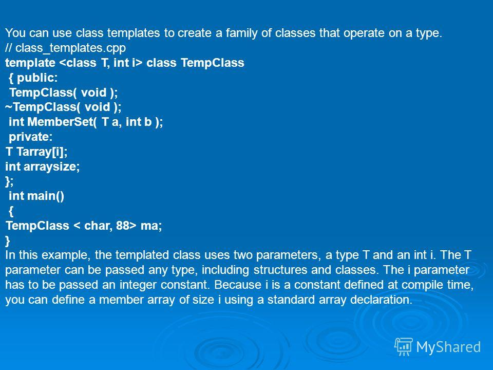 You can use class templates to create a family of classes that operate on a type. // class_templates.cpp template class TempClass { public: TempClass( void ); ~TempClass( void ); int MemberSet( T a, int b ); private: T Tarray[i]; int arraysize; }; in